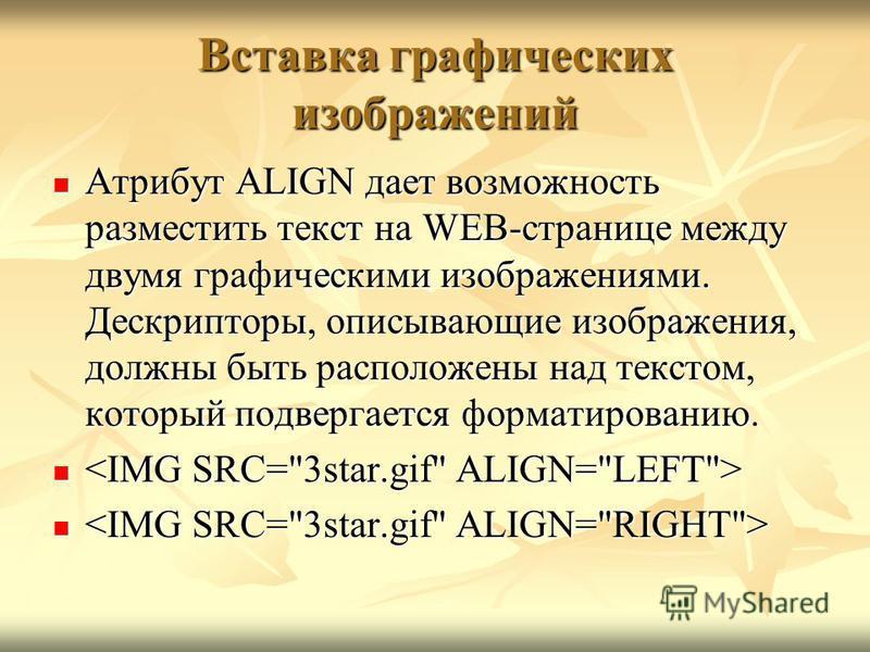 Вставка графических изображений Атрибут ALIGN дает возможность разместить текст на WEB-странице между двумя графическими изображениями. Дескрипторы, описывающие изображения, должны быть расположены над текстом, который подвергается форматированию. Ат