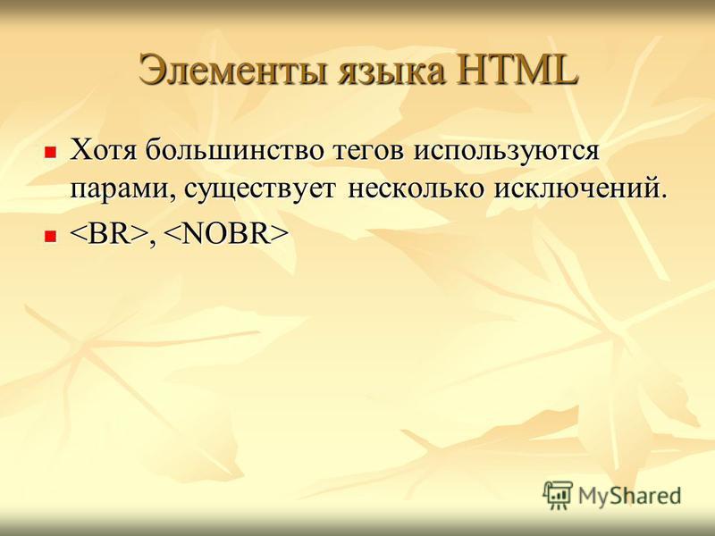 Хотя большинство тегов используются парами, существует несколько исключений. Хотя большинство тегов используются парами, существует несколько исключений.,, Элементы языка HTML