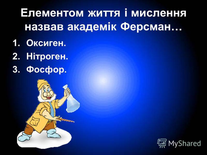Елементом життя і мислення назвав академік Ферсман… 1.Оксиген. 2.Нітроген. 3.Фосфор.