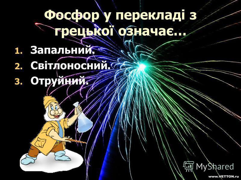 Фосфор у перекладі з грецької означає… 1. 1. Запальний. 2. 2. Світлоносний. 3. 3. Отруйний.