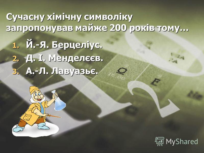 Сучасну хімічну символіку запропонував майже 200 років тому… 1. Й.-Я. Берцеліус. 2. Д. І. Менделєєв. 3. А.-Л. Лавуазьє.