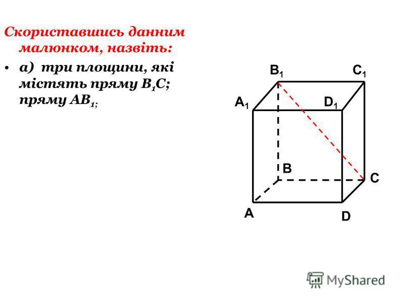 Скориставшись данним малюнком, назвіть: а) три площини, які містять пряму В 1 С; пряму АВ 1; C1C1 C A1A1 B1B1 D1D1 A B D