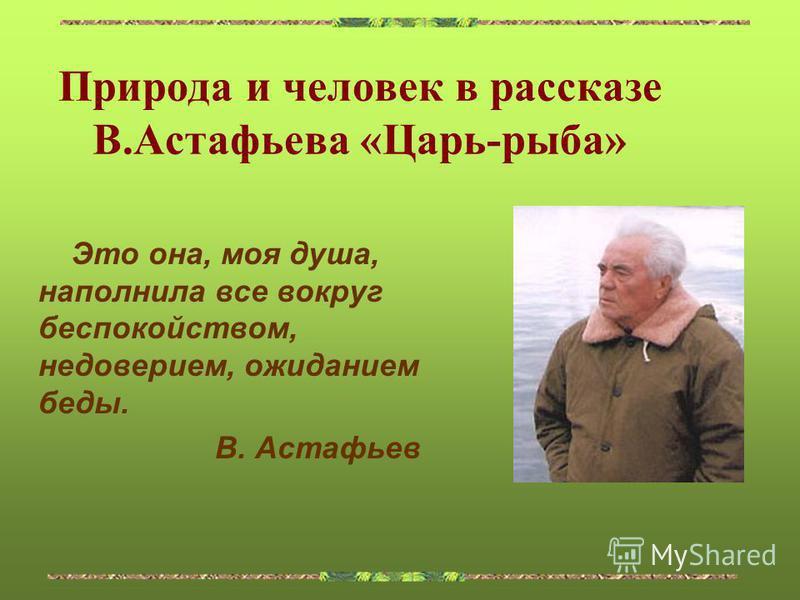 Природа и человек в рассказе В.Астафьева «Царь-рыба» Это она, моя душа, наполнила все вокруг беспокойством, недоверием, ожиданием беды. В. Астафьев