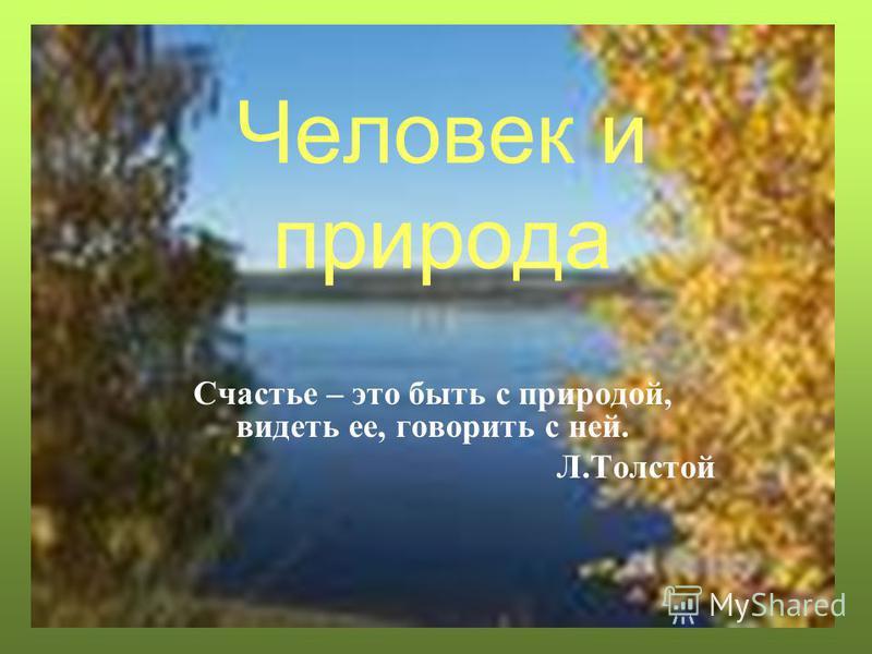 Человек и природа Счастье – это быть с природой, видеть ее, говорить с ней. Л.Толстой
