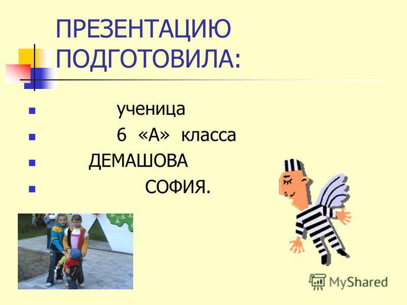 ПРЕЗЕНТАЦИЮ ПОДГОТОВИЛА: ученица 6 «А» класса ДЕМАШОВА СОФИЯ.