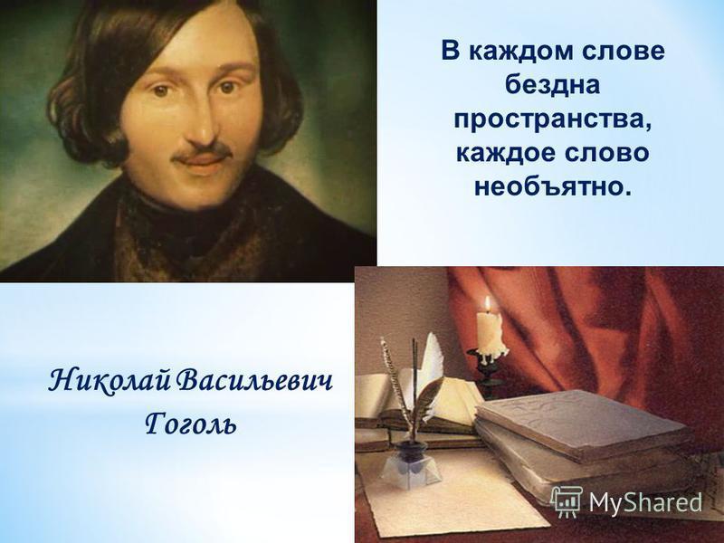 Николай Васильевич Гоголь В каждом слове бездна пространства, каждое слово необъятно.
