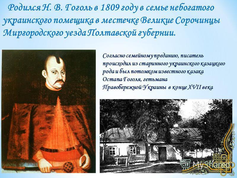 Родился Н. В. Гоголь в 1809 году в семье небогатого украинского помещика в местечке Великие Сорочинцы Миргородского уезда Полтавской губернии. Согласно семейному преданию, писатель происходил из старинного украинского казацкого рода и был потомком из