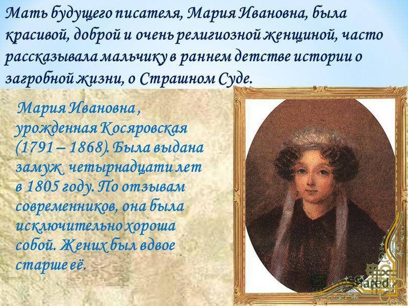 Мария Ивановна, урожденная Косяровская (1791 – 1868). Была выдана замуж четырнадцати лет в 1805 году. По отзывам современников, она была исключительно хороша собой. Жених был вдвое старше её. Мать будущего писателя, Мария Ивановна, была красивой, доб
