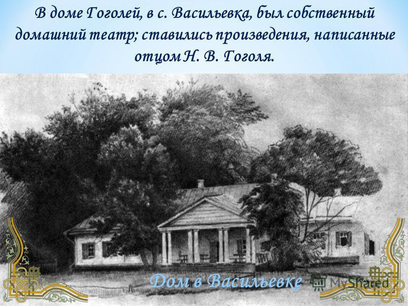 Дом в Васильевке В доме Гоголей, в с. Васильевка, был собственный домашний театр; ставились произведения, написанные отцом Н. В. Гоголя.