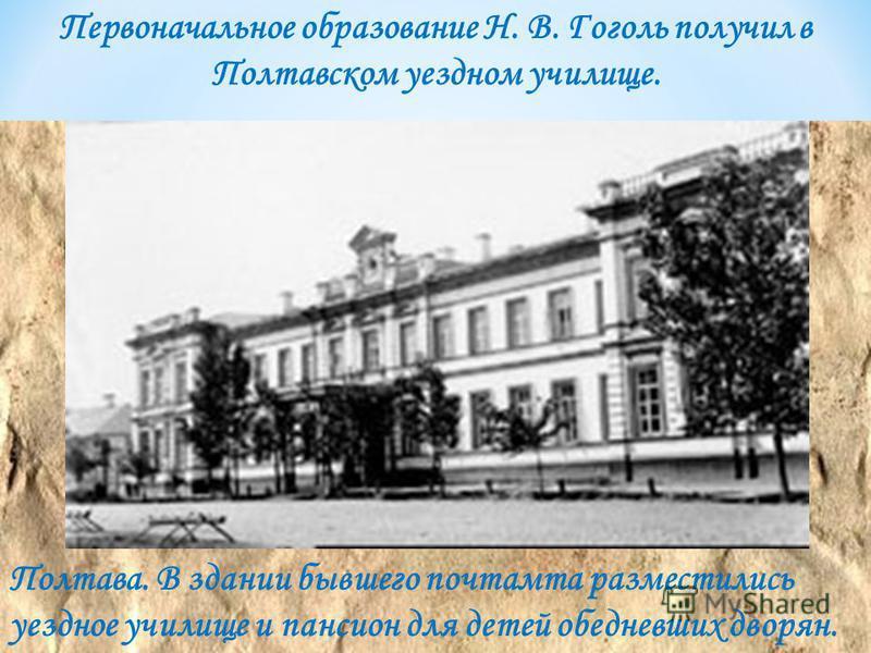 Полтава. В здании бывшего почтамта разместились уездное училище и пансион для детей обедневших дворян. Первоначальное образование Н. В. Гоголь получил в Полтавском уездном училище.
