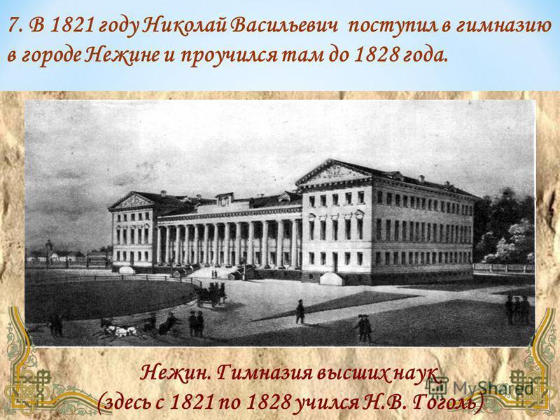 Нежин. Гимназия высших наук (здесь с 1821 по 1828 учился Н.В. Гоголь) 7. В 1821 году Николай Васильевич поступил в гимназию в городе Нежине и проучился там до 1828 года.