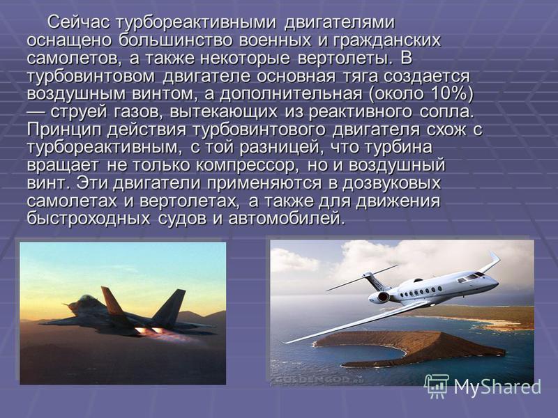 Сейчас турбореактивными двигателями оснащено большинство военных и гражданских самолетов, а также некоторые вертолеты. В турбовинтовом двигателе основная тяга создается воздушным винтом, а дополнительная (около 10%) струей газов, вытекающих из реакти