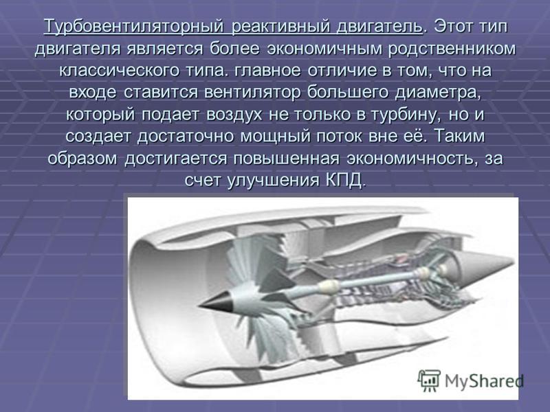 Турбовентиляторный реактивный двигатель. Этот тип двигателя является более экономичным родственником классического типа. главное отличие в том, что на входе ставится вентилятор большего диаметра, который подает воздух не только в турбину, но и создае