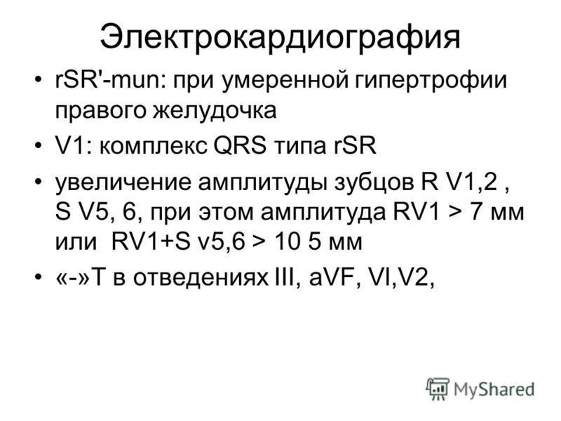 Электрокардиография rSR'-mun: при умеренной гипертрофии правого желудочка V1: комплекс QRS типа rSR увеличение амплитуды зубцов R V1,2, S V5, 6, при этом амплитуда RV1 > 7 мм или RV1+S v5,6 > 10 5 мм «-»Т в отведениях III, aVF, Vl,V2,