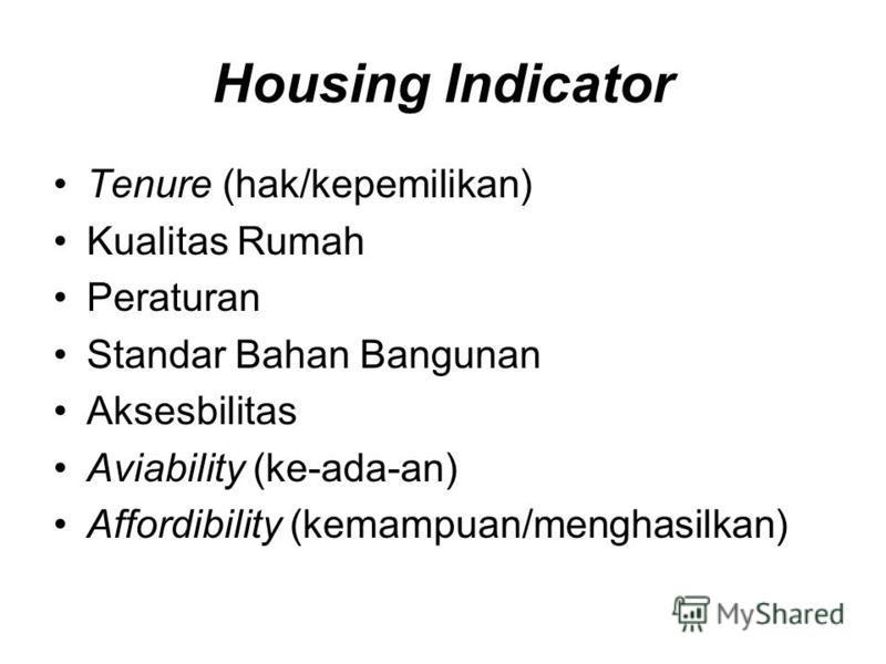 Housing Indicator Tenure (hak/kepemilikan) Kualitas Rumah Peraturan Standar Bahan Bangunan Aksesbilitas Aviability (ke-ada-an) Affordibility (kemampuan/menghasilkan)