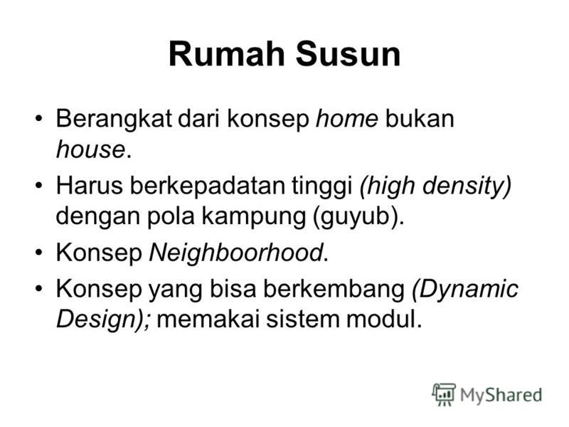 Rumah Susun Berangkat dari konsep home bukan house. Harus berkepadatan tinggi (high density) dengan pola kampung (guyub). Konsep Neighboorhood. Konsep yang bisa berkembang (Dynamic Design); memakai sistem modul.