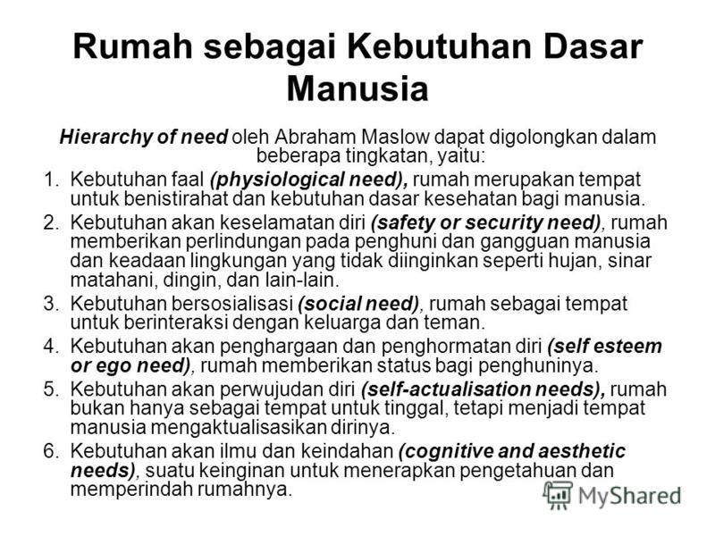 Rumah sebagai Kebutuhan Dasar Manusia Hierarchy of need oleh Abraham Maslow dapat digolongkan dalam beberapa tingkatan, yaitu: 1.Kebutuhan faal (physiological need), rumah merupakan tempat untuk benistirahat dan kebutuhan dasar kesehatan bagi manusia