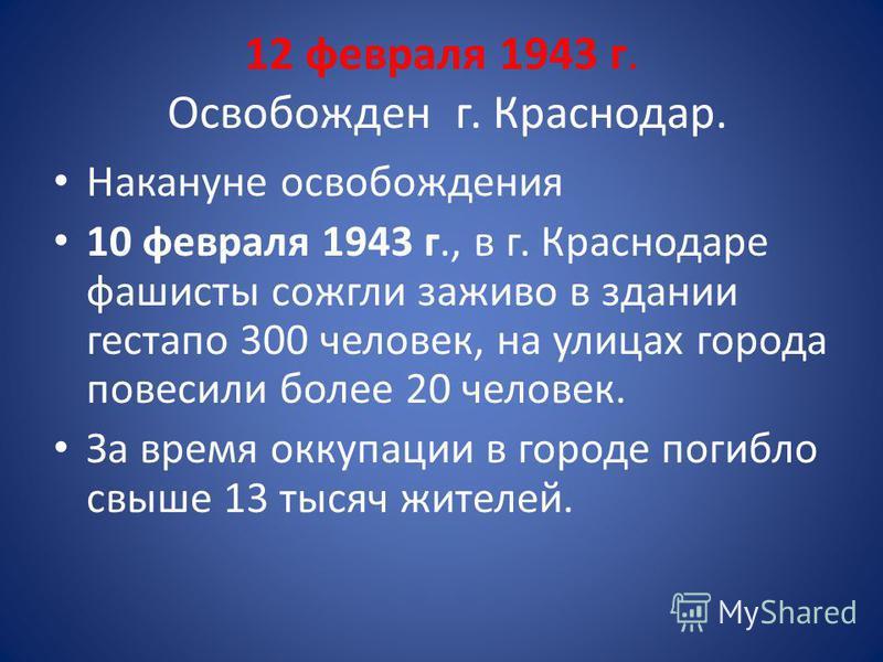 12 февраля 1943 г. Освобожден г. Краснодар. Накануне освобождения 10 февраля 1943 г., в г. Краснодаре фашисты сожгли заживо в здании гестапо 300 человек, на улицах города повесили более 20 человек. За время оккупации в городе погибло свыше 13 тысяч ж