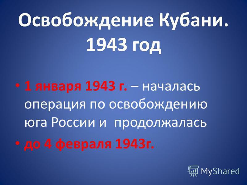 Освобождение Кубани. 1943 год 1 января 1943 г. – началась операция по освобождению юга России и продолжалась до 4 февраля 1943 г.