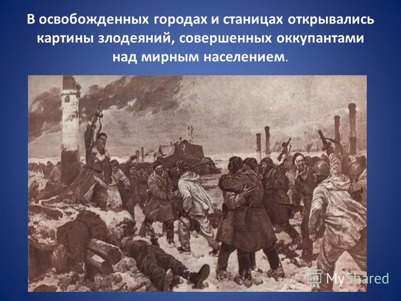 В освобожденных городах и станицах открывались картины злодеяний, совершенных оккупантами над мирным населением.