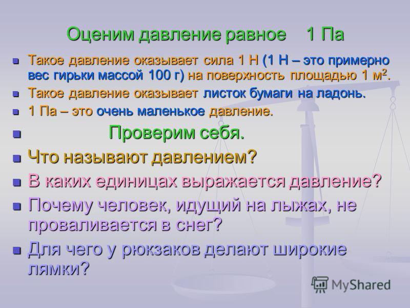 Оценим давление равное 1 Па Такое давление оказывает сила 1 Н (1 Н – это примерно вес гирьки массой 100 г) на поверхность площадью 1 м 2. Такое давление оказывает сила 1 Н (1 Н – это примерно вес гирьки массой 100 г) на поверхность площадью 1 м 2. Та