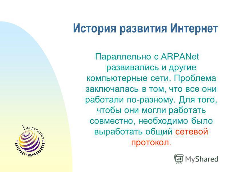 История развития Интернет Параллельно с ARPANet развивались и другие компьютерные сети. Проблема заключалась в том, что все они работали по-разному. Для того, чтобы они могли работать совместно, необходимо было выработать общий сетевой протокол.