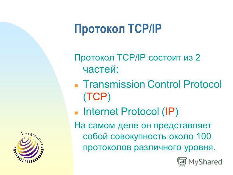 Протокол TCP/IP Протокол TCP/IP состоит из 2 частей: n Transmission Control Protocol (TCP) n Internet Protocol (IP) На самом деле он представляет собой совокупность около 100 протоколов различного уровня.