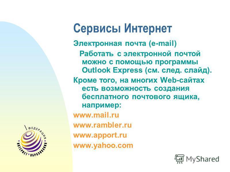 Сервисы Интернет Электронная почта (e-mail) Работать с электронной почтой можно с помощью программы Outlook Express (см. след. слайд). Кроме того, на многих Web-сайтах есть возможность создания бесплатного почтового ящика, например: www.mail.ru www.r
