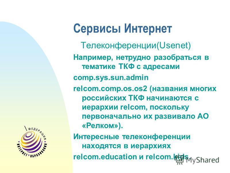 Сервисы Интернет Телеконференции(Usenet) Например, нетрудно разобраться в тематике ТКФ с адресами comp.sys.sun.admin relcom.comp.os.os2 (названия многих российских ТКФ начинаются с иерархии relcom, поскольку первоначально их развивало АО «Релком»). И