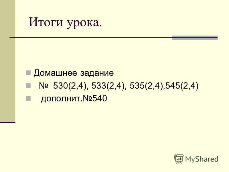 Итоги урока. Домашнее задание 530(2,4), 533(2,4), 535(2,4),545(2,4) дополнит.540