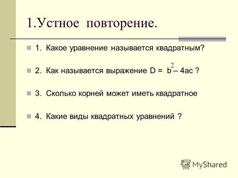 1. Устное повторение. 1. Какое уравнение называется квадратным? 2. Как называется выражение D = b – 4ac ? 3. Сколько корней может иметь квадратное 4. Какие виды квадратных уравнений ?