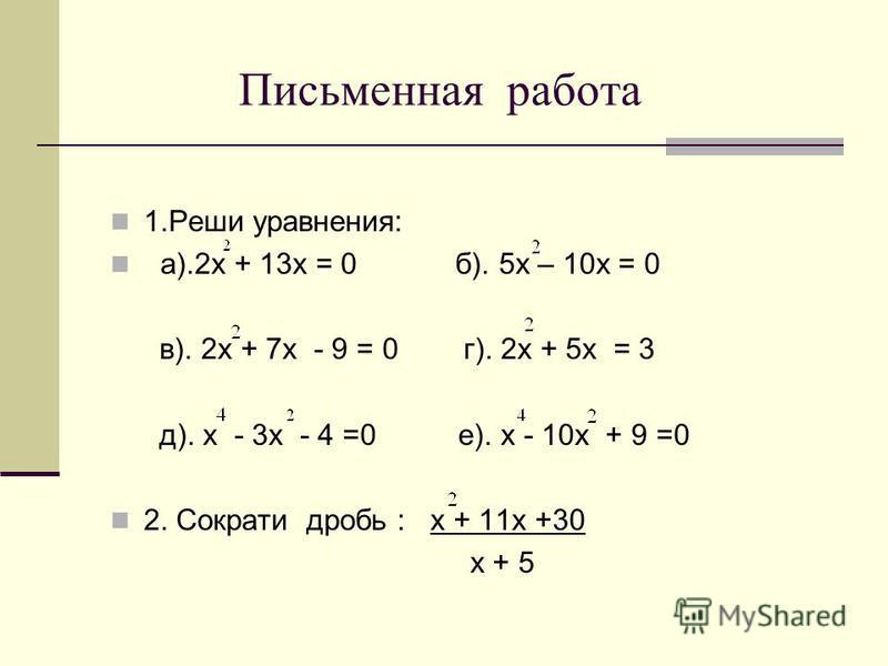 Письменная работа 1. Реши уравнения: а).2 х + 13 х = 0 б). 5 х – 10 х = 0 в). 2 х + 7 х - 9 = 0 г). 2 х + 5 х = 3 д). х - 3 х - 4 =0 е). х - 10 х + 9 =0 2. Сократи дробь : х + 11 х +30 х + 5