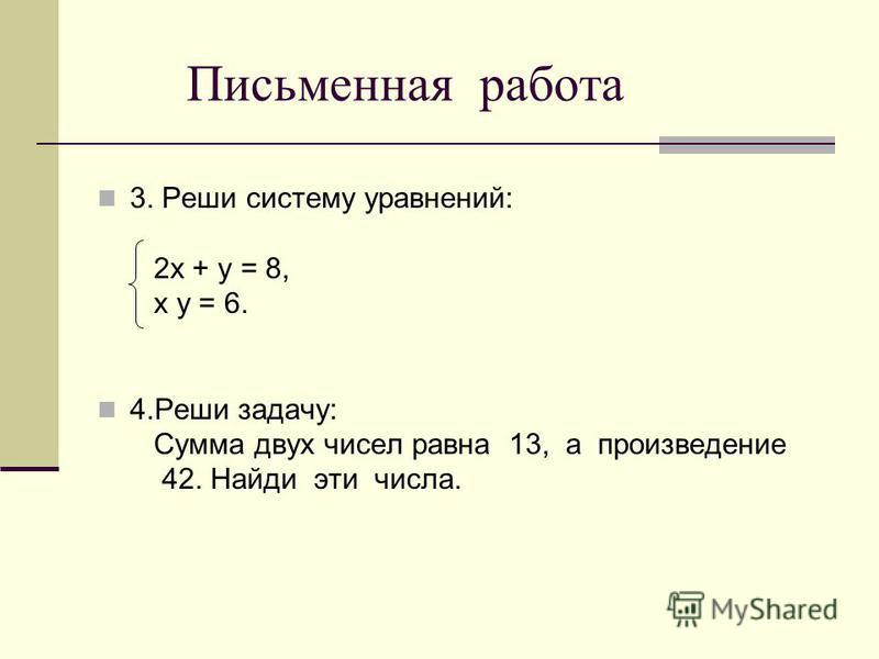 Письменная работа 3. Реши систему уравнений: 2 х + у = 8, х у = 6. 4. Реши задачу: Сумма двух чисел равна 13, а произведение 42. Найди эти числа.