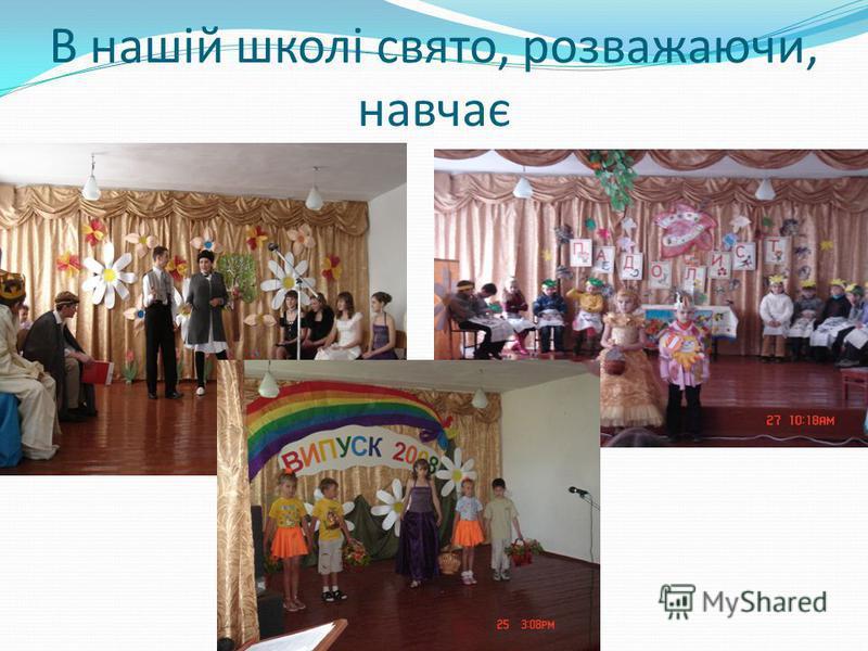 В нашій школі свято, розважаючи, навчає