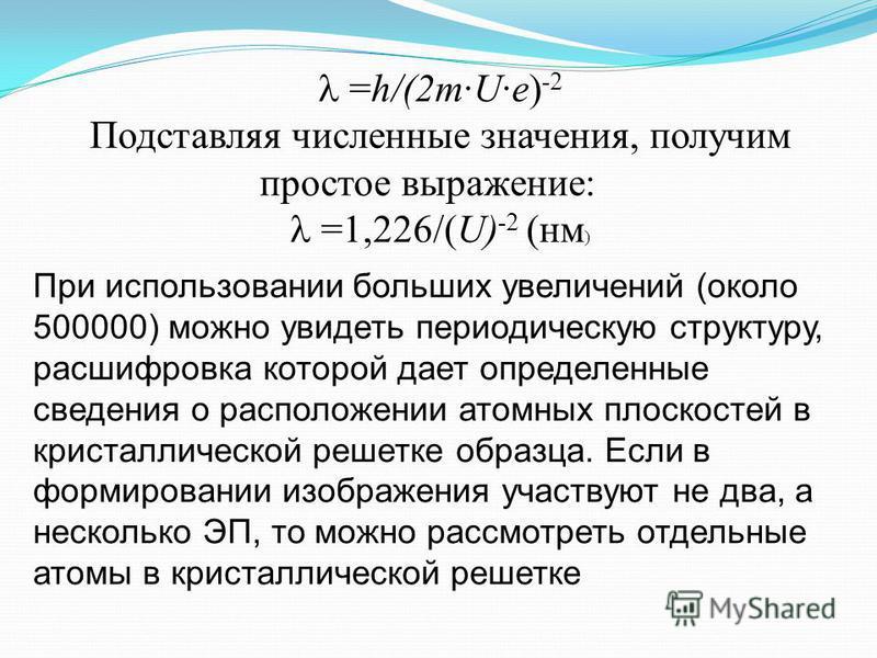 =h/(2m·U·e) -2 Подставляя численные значения, получим простое выражение: =1,226/(U) -2 (нм ) При использовании больших увеличений (около 500000) можно увидеть периодическую структуру, расшифровка которой дает определенные сведения о расположении атом