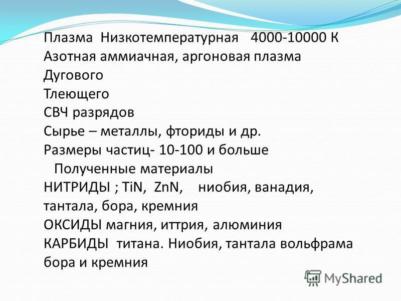 Плазма Низкотемпературная 4000-10000 К Азотная аммиачная, аргоновая плазма Дугового Тлеющего СВЧ разрядов Сырье – металлы, фториды и др. Размеры частиц- 10-100 и больше Полученные материалы НИТРИДЫ ; TiN, ZnN, ниобия, ванадия, тантала, бора, кремния