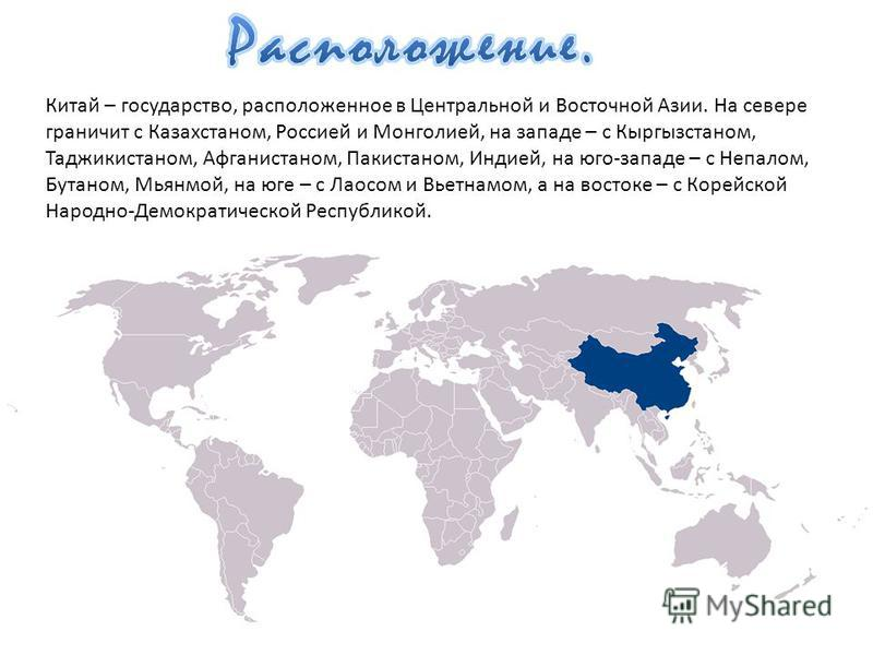 Китай – государство, расположенное в Центральной и Восточной Азии. На севере граничит с Казахстаном, Россией и Монголией, на западе – с Кыргызстаном, Таджикистаном, Афганистаном, Пакистаном, Индией, на юго-западе – с Непалом, Бутаном, Мьянмой, на юге