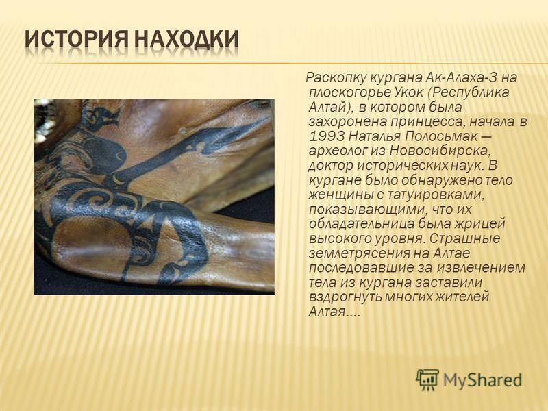 Раскопку кургана Ак-Алаха-3 на плоскогорье Укок (Республика Алтай), в котором была захоронена принцесса, начала в 1993 Наталья Полосьмак археолог из Новосибирска, доктор исторических наук. В кургане было обнаружено тело женщины с татуировками, показы