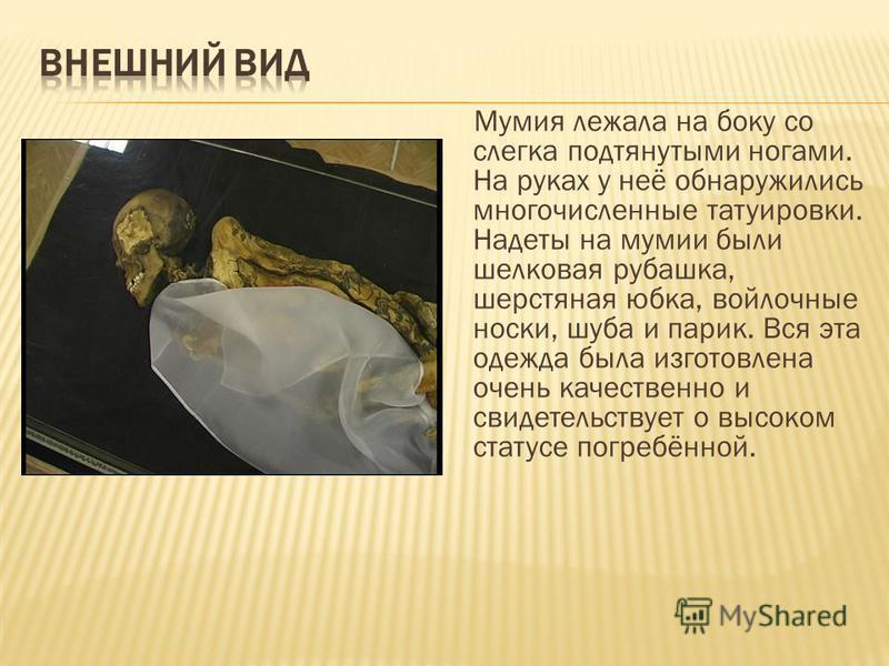 Мумия лежала на боку со слегка подтянутыми ногами. На руках у неё обнаружились многочисленные татуировки. Надеты на мумии были шелковая рубашка, шерстяная юбка, войлочные носки, шуба и парик. Вся эта одежда была изготовлена очень качественно и свидет