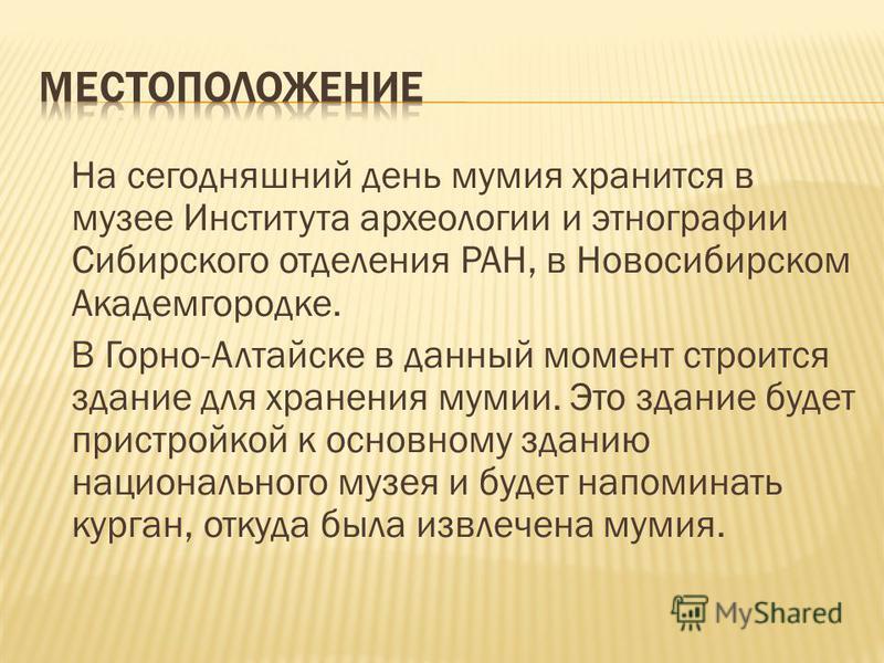 На сегодняшний день мумия хранится в музее Института археологии и этнографии Сибирского отделения РАН, в Новосибирском Академгородке. В Горно-Алтайске в данный момент строится здание для хранения мумии. Это здание будет пристройкой к основному зданию