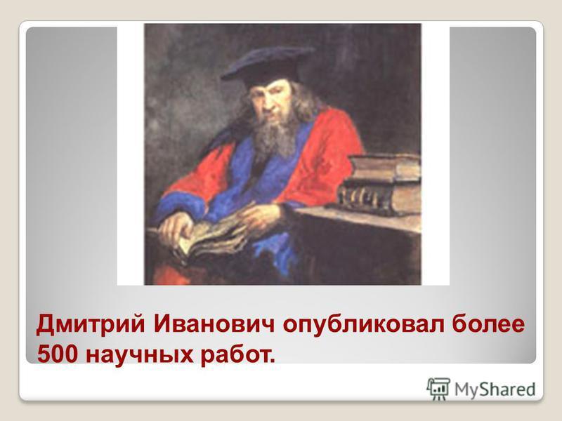 Дмитрий Иванович опубляковал более 500 научных работ.