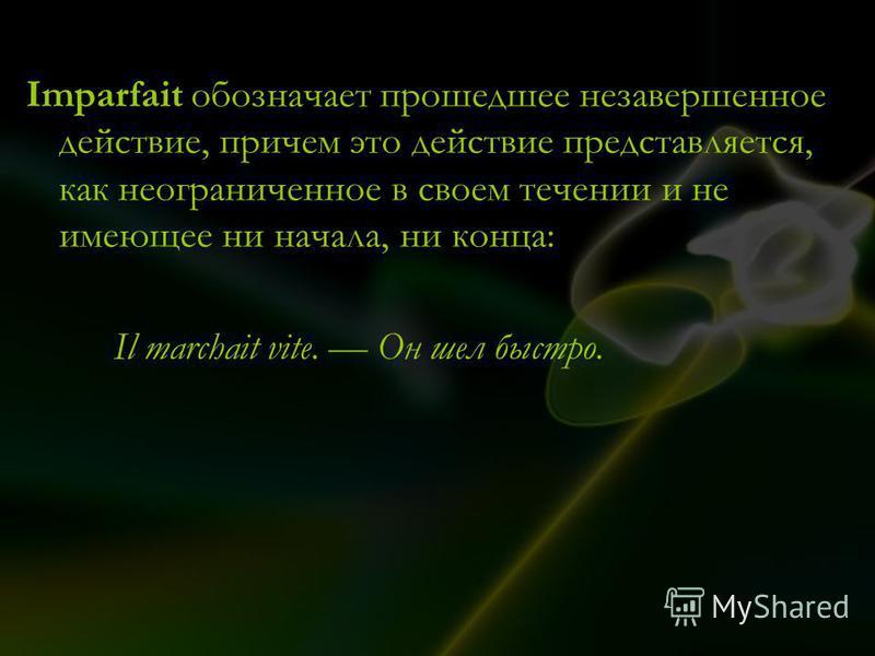 Imparfait обозначает прошедшее незавершенное действие, причем это действие представляется, как неограниченное в своем течении и не имеющее ни начала, ни конца: Il marchait vite. Он шел быстро.