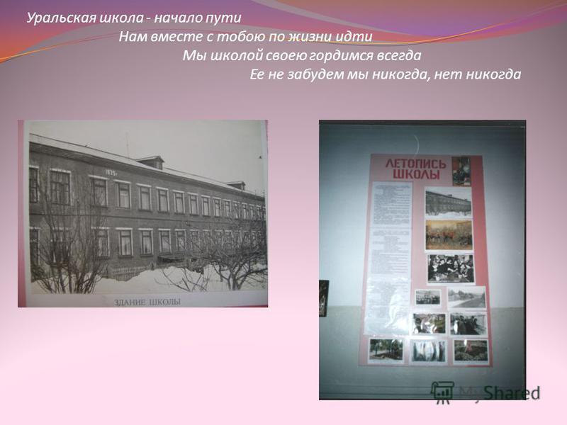 Уральская школа - начало пути Нам вместе с тобою по жизни идти Мы школой своею гордимся всегда Ее не забудем мы никогда, нет никогда