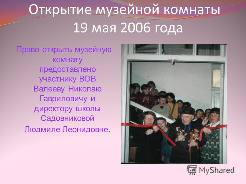 Открытие музейной комнаты 19 мая 2006 года Право открыть музейную комнату предоставлено участнику ВОВ Валееву Николаю Гавриловичу и директору школы Садовниковой Людмиле Леонидовне.