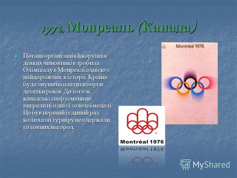 1976, Монреаль ( Канада ) Погана організація й корупція деяких чиновників зробила Олімпіаду в Монреалі однією з найдорожчих в історії. Країна була змушена платити борги десятки років. До того ж канадські спортсмени не виграли ні однієї золотої медалі