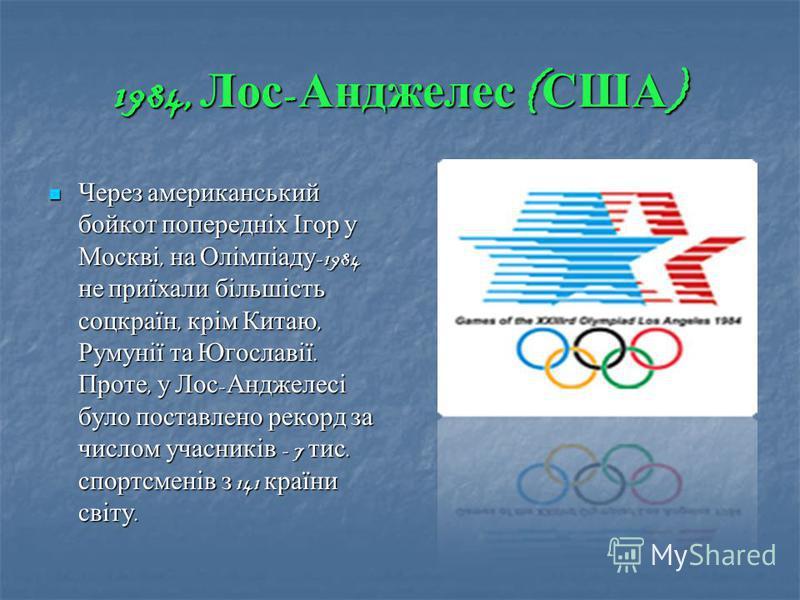 1984, Лос - Анджелес ( США ) Через американський бойкот попередніх Ігор у Москві, на Олімпіаду -1984 не приїхали більшість соцкраїн, крім Китаю, Румунії та Югославії. Проте, у Лос - Анджелесі було поставлено рекорд за числом учасників - 7 тис. спортс