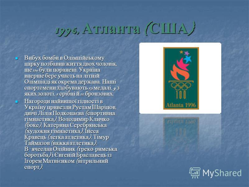 1996, Атланта ( США ) Вибух бомби в Олімпійському парку позбавив життя двох чоловік, ще 110 були поранені. Україна вперше бере участь на літній Олімпіаді як окрема держава. Наші спортсмени здобувають 23 медалі, 9 з яких золоті, 2 срібні й 12 бронзови
