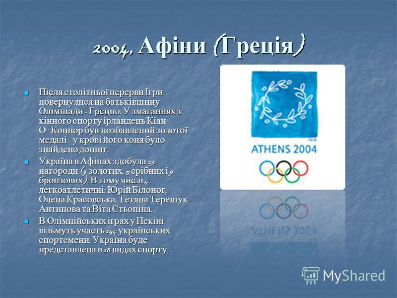 2004, Афіни ( Греція ) Після столітньої перерви Ігри повернулися на батьківщину Олімпіади - Грецію. У змаганнях з кінного спорту ірландець Кіан О ` Коннор був позбавлений золотої медалі - у крові його коня було знайдено допінг. Після столітньої перер