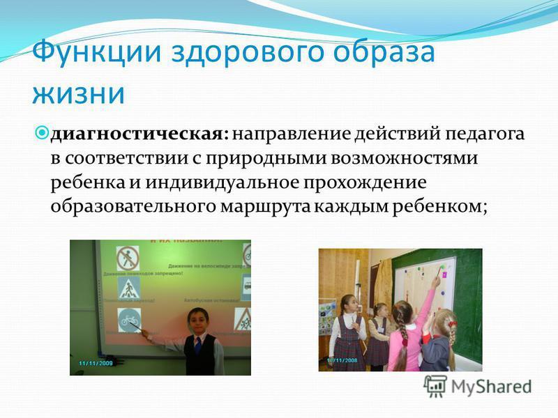 Функции здорового образа жизни диагностическая: направление действий педагога в соответствии с природными возможностями ребенка и индивидуальное прохождение образовательного маршрута каждым ребенком;