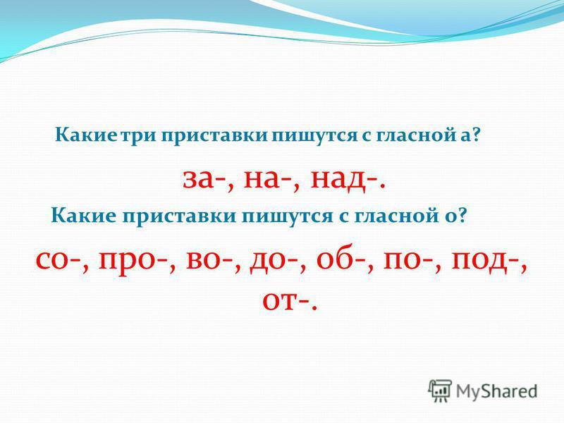 Какие три приставки пишутся с гласной а? за-, на-, над-. Какие приставки пишутся с гласной о? со-, про-, во-, до-, об-, по-, под-, от-.